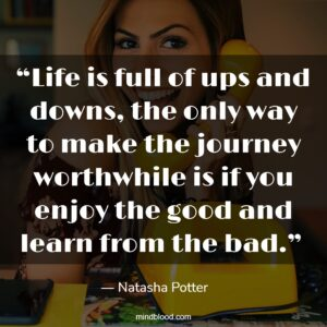 """""""Life is full of ups and downs, the only way to make the journey worthwhile is if you enjoy the good and learn from the bad."""""""