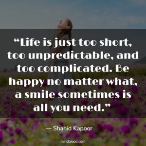 """""""Life is just too short, too unpredictable, and too complicated. Be happy no matter what, a smile sometimes is all you need."""""""