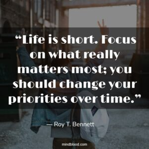 """""""Life is short. Focus on what really matters most; you should change your priorities over time."""""""