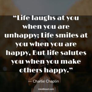 """""""Life laughs at you when you are unhappy; Life smiles at you when you are happy, But life salutes you when you make others happy."""""""