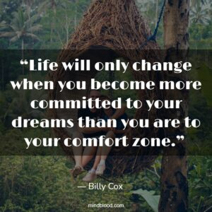 """""""Life will only change when you become more committed to your dreams than you are to your comfort zone."""""""