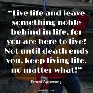 """""""Live life and leave something noble behind in life, for you are here to live! Not until death ends you, keep living life, no matter what!"""""""