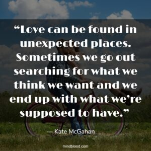 """""""Love can be found in unexpected places. Sometimes we go out searching for what we think we want and we end up with what we're supposed to have."""""""