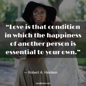 """""""Love is that condition in which the happiness of another person is essential to your own."""""""