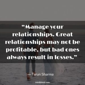 """""""Manage your relationships. Great relationships may not be profitable, but bad ones always result in losses."""""""