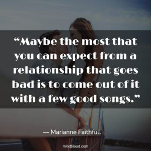 """""""Maybe the most that you can expect from a relationship that goes bad is to come out of it with a few good songs."""""""
