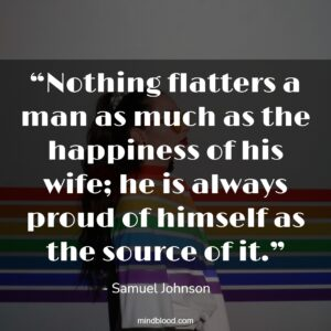 """""""Nothing flatters a man as much as the happiness of his wife; he is always proud of himself as the source of it."""""""