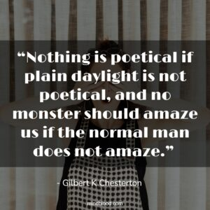 """""""Nothing is poetical if plain daylight is not poetical, and no monster should amaze us if the normal man does not amaze."""""""