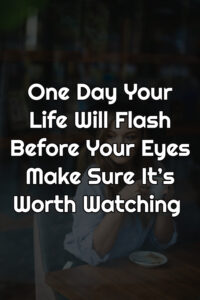 One Day Your Life Will Flash Before Your Eyes Make Sure It's Worth Watching Quotes