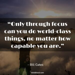 """""""Only through focus can you do world-class things, no matter how capable you are."""""""