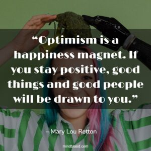 """""""Optimism is a happiness magnet. If you stay positive, good things and good people will be drawn to you."""""""