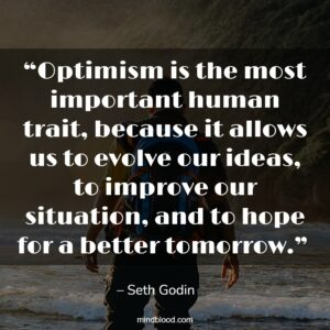 """""""Optimism is the most important human trait, because it allows us to evolve our ideas, to improve our situation, and to hope for a better tomorrow."""""""