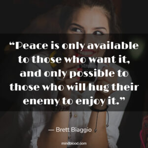 """""""Peace is only available to those who want it, and only possible to those who will hug their enemy to enjoy it."""""""