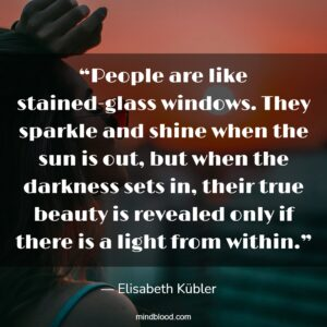 """""""People are like stained-glass windows. They sparkle and shine when the sun is out, but when the darkness sets in, their true beauty is revealed only if there is a light from within."""""""