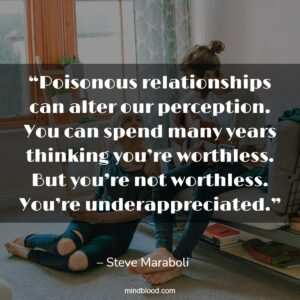 """""""Poisonous relationships can alter our perception. You can spend many years thinking you're worthless. But you're not worthless. You're underappreciated."""""""