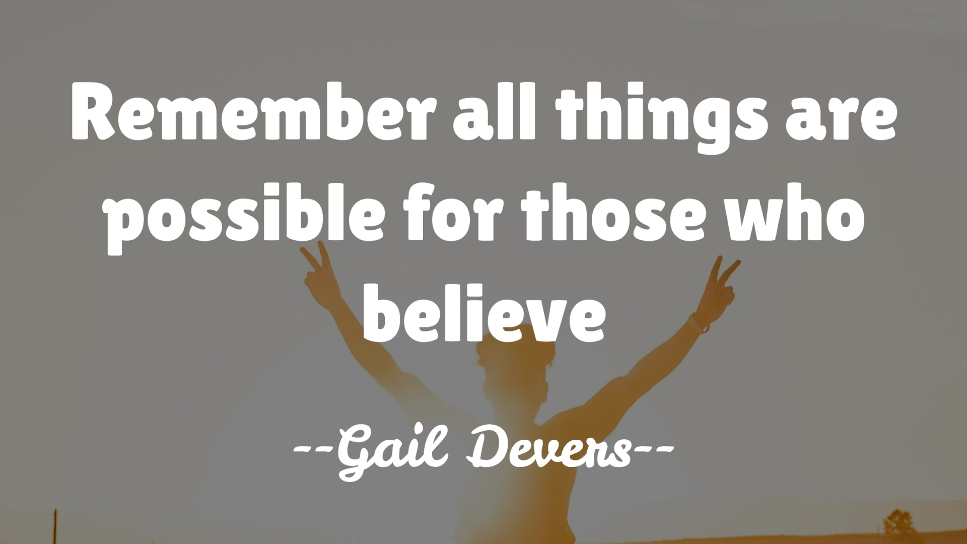 Remember all things are possible for those who believe – Gail Devers