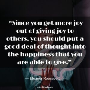 """""""Since you get more joy out of giving joy to others, you should put a good deal of thought into the happiness that you are able to give."""""""
