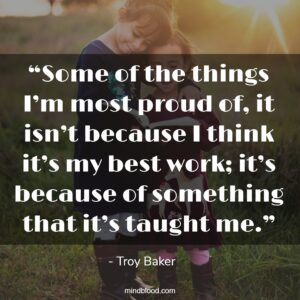 """""""Some of the things I'm most proud of, it isn't because I think it's my best work; it's because of something that it's taught me."""""""