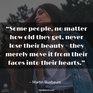 """""""Some people, no matter how old they get, never lose their beauty – they merely move it from their faces into their hearts."""""""