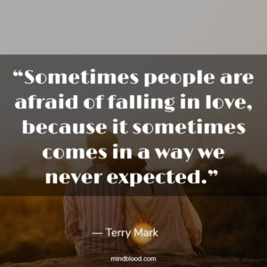 """""""Sometimes people are afraid of falling in love, because it sometimes comes in a way we never expected."""""""