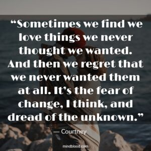 """""""Sometimes we find we love things we never thought we wanted. And then we regret that we never wanted them at all. It's the fear of change, I think, and dread of the unknown."""""""