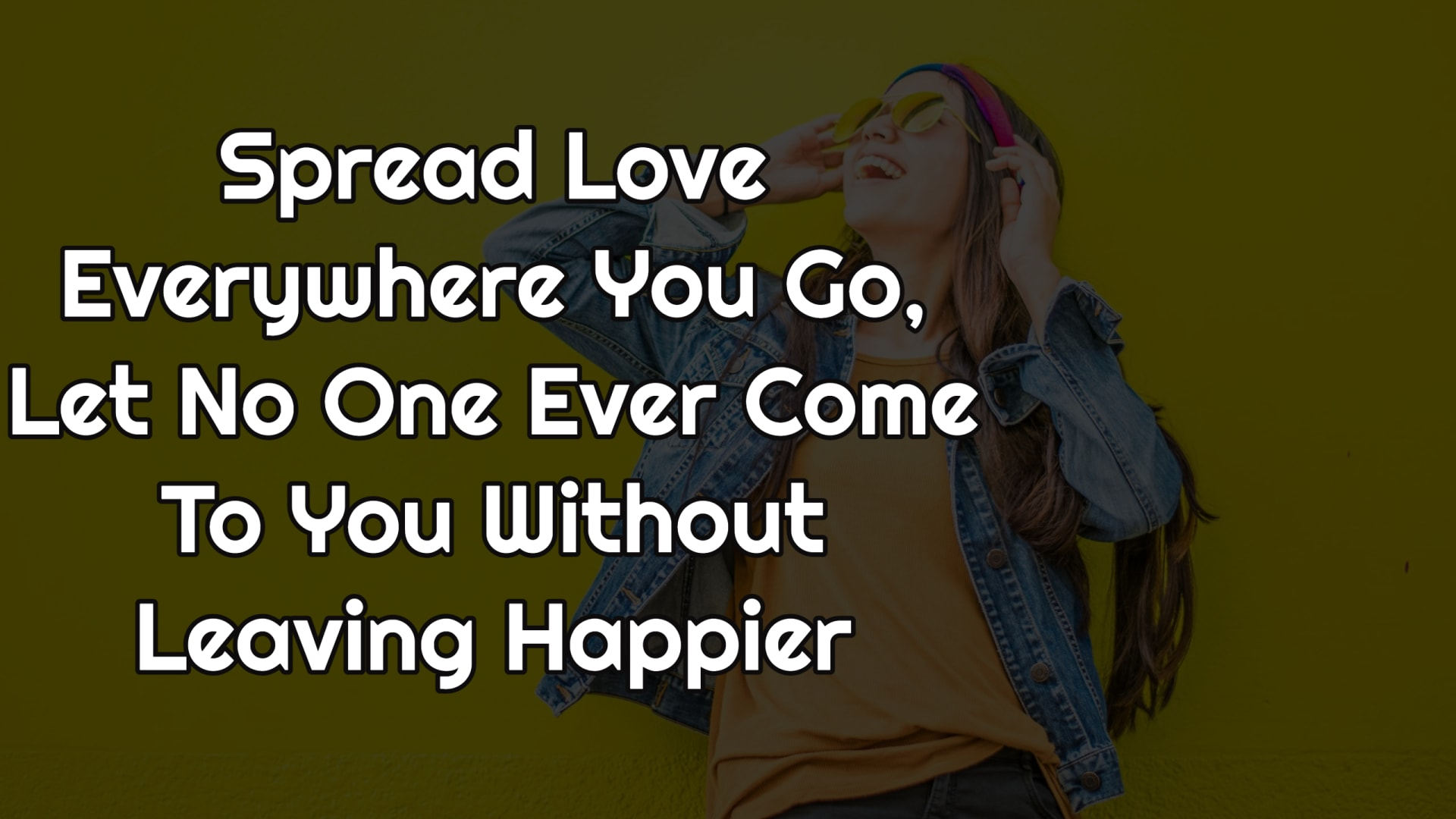 Spread Love Everywhere You Go, Let No One Ever Come To You Without Leaving Happier