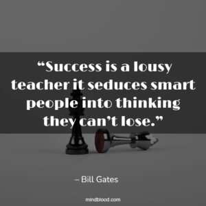 """""""Success is a lousy teacher it seduces smart people into thinking they can't lose."""""""
