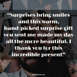 """""""Surprises bring smiles and this warm, hand-picked surprise gift you sent me made my day all the more beautiful. I thank you for this incredible present"""""""