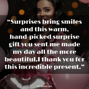 """""""Surprises bring smiles and this warm, hand-picked surprise gift you sent me made my day all the more beautiful.I thank you for this incredible present."""""""