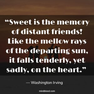 """""""Sweet is the memory of distant friends! Like the mellow rays of the departing sun, it falls tenderly, yet sadly, on the heart."""""""