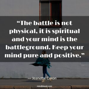 """""""The battle is not physical, it is spiritual and your mind is the battleground. Keep your mind pure and positive."""""""