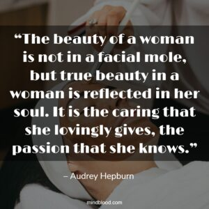 """""""The beauty of a woman is not in a facial mole, but true beauty in a woman is reflected in her soul. It is the caring that she lovingly gives, the passion that she knows."""""""