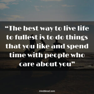 """""""The best way to live life to fullest is to do things that you like and spend time with people who care about you"""""""