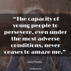 """""""The capacity of young people to persevere, even under the most adverse conditions, never ceases to amaze me."""""""