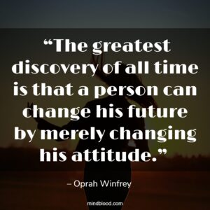 """""""The greatest discovery of all time is that a person can change his future by merely changing his attitude."""""""