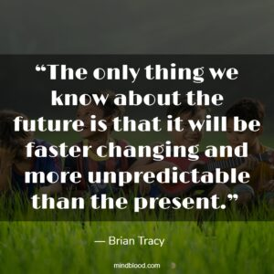 """""""The only thing we know about the future is that it will be faster changing and more unpredictable than the present."""""""