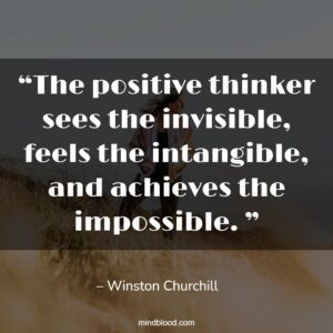 """""""The positive thinker sees the invisible, feels the intangible, and achieves the impossible. """""""