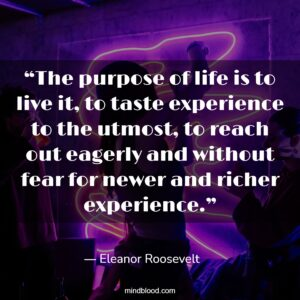 """""""The purpose of life is to live it, to taste experience to the utmost, to reach out eagerly and without fear for newer and richer experience."""""""
