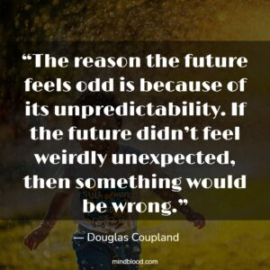 """""""The reason the future feels odd is because of its unpredictability. If the future didn't feel weirdly unexpected, then something would be wrong."""""""