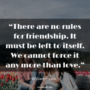 """""""There are no rules for friendship. It must be left to itself. We cannot force it any more than love."""""""