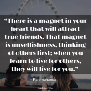 """""""There is a magnet in your heart that will attract true friends. That magnet is unselfishness, thinking of others first; when you learn to live for others, they will live for you."""""""
