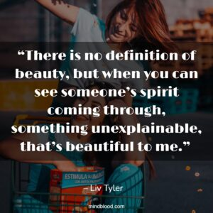 """""""There is no definition of beauty, but when you can see someone's spirit coming through, something unexplainable, that's beautiful to me."""""""