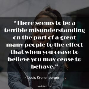 """""""There seems to be a terrible misunderstanding on the part of a great many people to the effect that when you cease to believe you may cease to behave."""""""