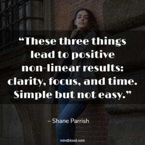 """""""These three things lead to positive non-linear results: clarity, focus, and time. Simple but not easy."""""""