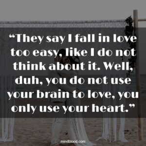 """""""They say I fall in love too easy, like I do not think about it. Well, duh, you do not use your brain to love, you only use your heart."""""""