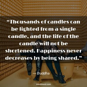 """""""Thousands of candles can be lighted from a single candle, and the life of the candle will not be shortened. Happiness never decreases by being shared."""""""