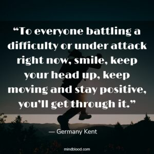"""""""To everyone battling a difficulty or under attack right now, smile, keep your head up, keep moving and stay positive, you'll get through it."""""""