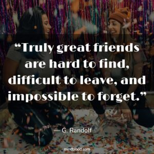 """""""Truly great friends are hard to find, difficult to leave, and impossible to forget."""""""