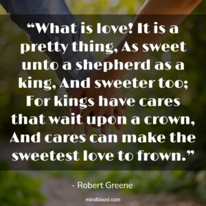 """""""What is love! It is a pretty thing, As sweet unto a shepherd as a king, And sweeter too; For kings have cares that wait upon a crown, And cares can make the sweetest love to frown."""""""