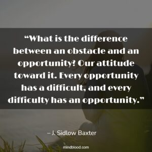"""""""What is the difference between an obstacle and an opportunity? Our attitude toward it. Every opportunity has a difficult, and every difficulty has an opportunity."""""""